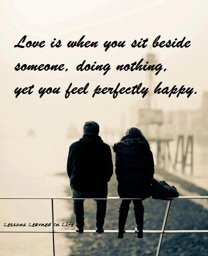 Feeling Happy Quotes: Love Is When You Sit Beside Someone, Doing Nothing, Yet