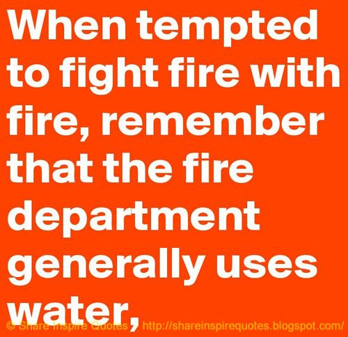 When Tempted To Fight Fire With Fire Remember That The Fire Department Usually Uses Water Funny Advice Funny Quotes Clever Quotes