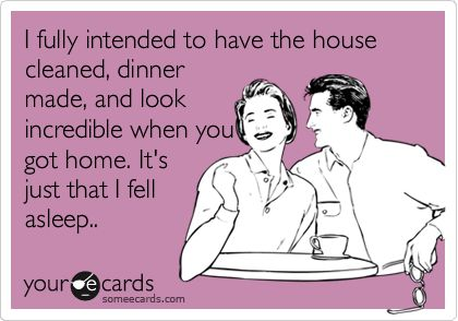 blunt cards about women | fully intended to have the house cleaned, dinner made, and look ...