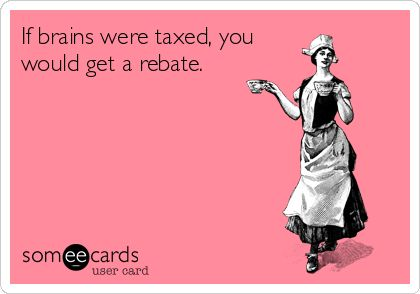 If brains were taxed, you would get a rebate.