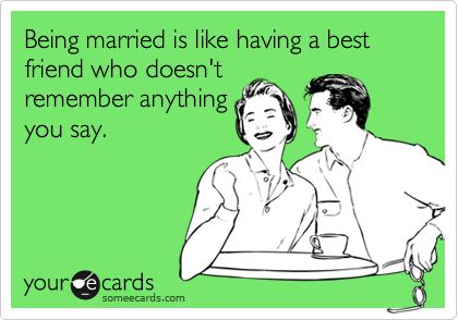 Funny Anniversary Ecard: Being married is like having a best friend who doesn't remember anything you say.: Funny Anniversary Quote, Marriage Ecards Funny, Someecards Marriage, Funny Marriage Humor, Someecards Love, Someecards Relationships, Marriage Quotes Funny Ecards, Hilarious Marriage Quotes, Marriage Funny Humor