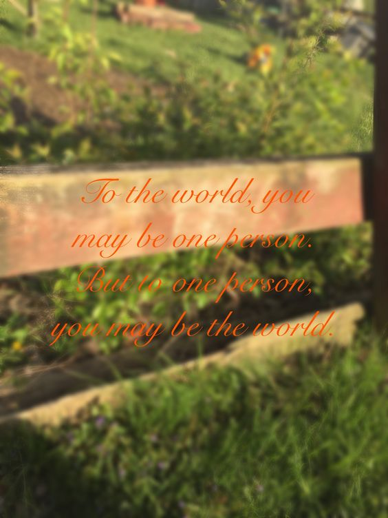 To the world, you may be one person. But to one person, you may be the world.❤️
