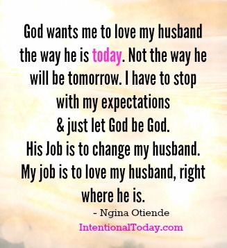 I can't love my husband for who he will become when I am not loving him where he is right now. I gotta do my job, allow God to do His! :):