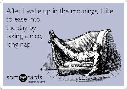After I wake up in the morning, I like to ease into the day by taking a nice, long nap.