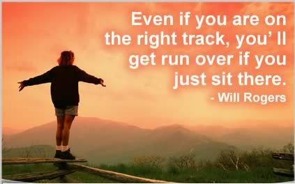 Even if you are on the right track,you'll get run over if you just sit there.