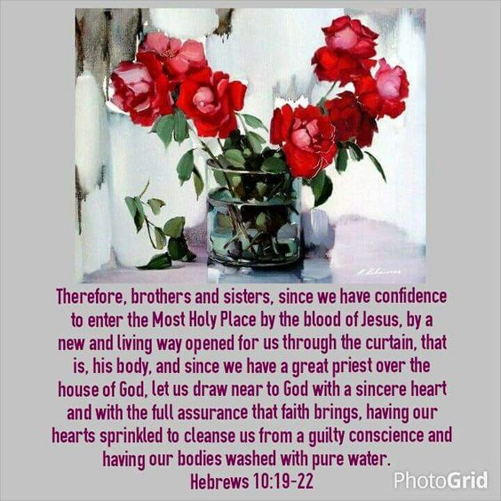 Hebrews 10:19-22 NIV. Therefore, brothers and sisters, since we have confidence to enter the Most Holy Place by the blood of Jesus, by a new and living way opened for us through the curtain, that is, his body, and since we have a great priest over the house of God, let us draw near to God with a sincere heart and with the full assurance that faith brings, having our hearts sprinkled to cleanse us from a guilty conscience and having our bodies washed with pure water.