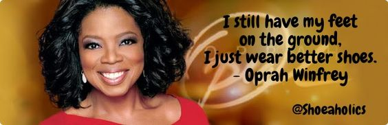 """I still have my feet on the ground, I just wear better shoes."" ~Oprah Winfrey #shoeaholics #quote"
