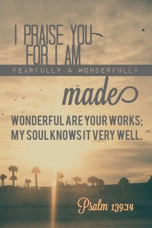 I praise you for I am fearfully and wonderfully made. Psalm 139:14: