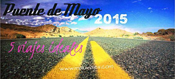 Ideas para viajar este próximo #Puentedemayo 2015.
