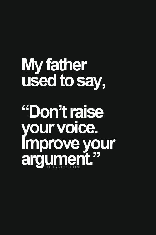 """My father used to say, """"Don't raise your voice, improve your argument."""""""