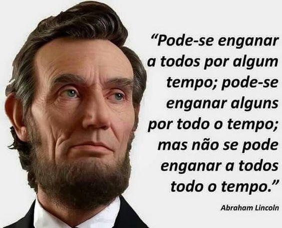"""Resultado de imagem para """"Pode-se enganar a todos por algum tempo; pode-se enganar alguns por todo o tempo; mas não se pode enganar a todos todo o tempo."""" - Abraham Lincoln"""