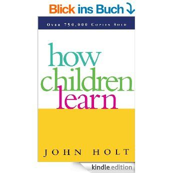 How Children Learn (Classics in Child Development) eBook: John Holt: Amazon.de: Fremdsprachige Bücher