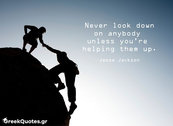 Never look down on anybody  unless you're  helping them up - Jesse Jackson