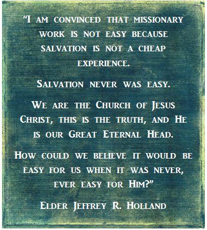 """""""Estou convendido de que o trabalho missionário não é fácil porque a salvação não é uma experiência barata. A salvação nunca foi fácil. Nós somos a Igreja de Jesus Cristo, esta é a verdade, e Ele é nosso Grande Eterno Líder. Como poderíamos acreditar se fosse fácil para nós quando nunca foi fácil para Ele?"""" Elder Holland LDS Missionary Quote"""