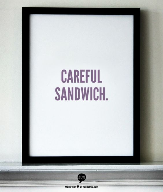 careful sandwich.