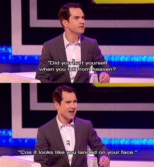 Jimmy Carr - Did you hurt yourself when you fell from Heaven? Because it looked like you landed on your face.