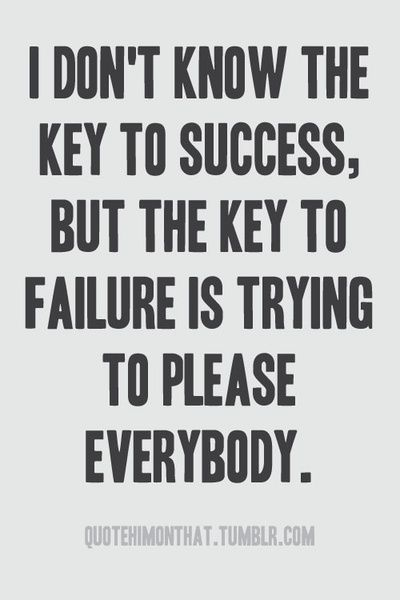 """""""I don't know the key to success, but the key to failure is trying to please everybody."""""""