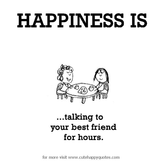 Happiness is, talking to your best friend for hours. - Cute Happy Quotes