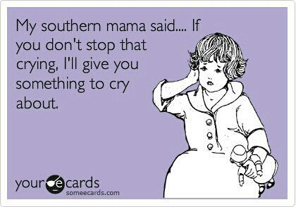 my grandmothers and mom all said this...and more than once!