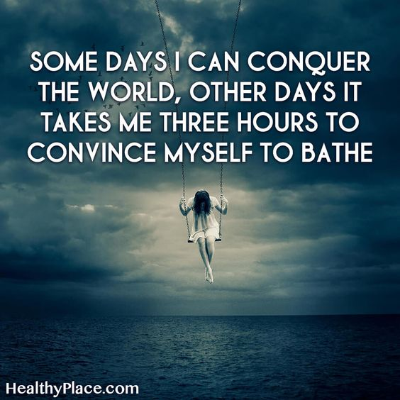 Quote on bipolar: Some days I can conquer the world, other days it takes me three hours to convince myself to bathe. www.HealthyPlace.com