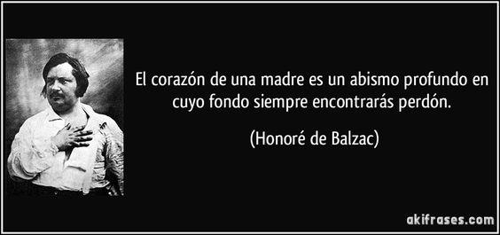 El corazón de una madre es un abismo profundo en cuyo fondo siempre encontrarás perdón. (Honoré de Balzac)