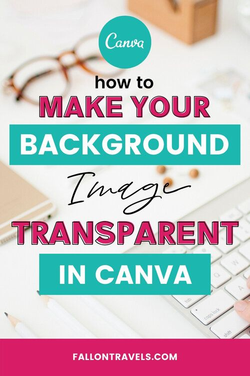 How To Make A Transparent Background In Canva Fallon Travels Canva Tutorial Canva Design Blog Tools
