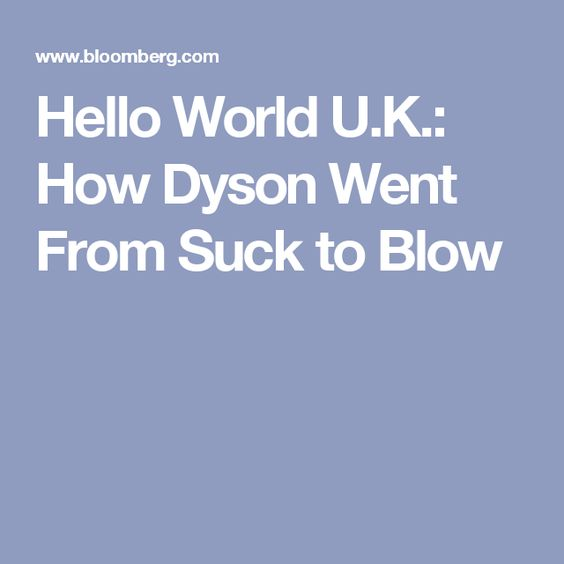Hello World U.K.: How Dyson Went From Suck to Blow