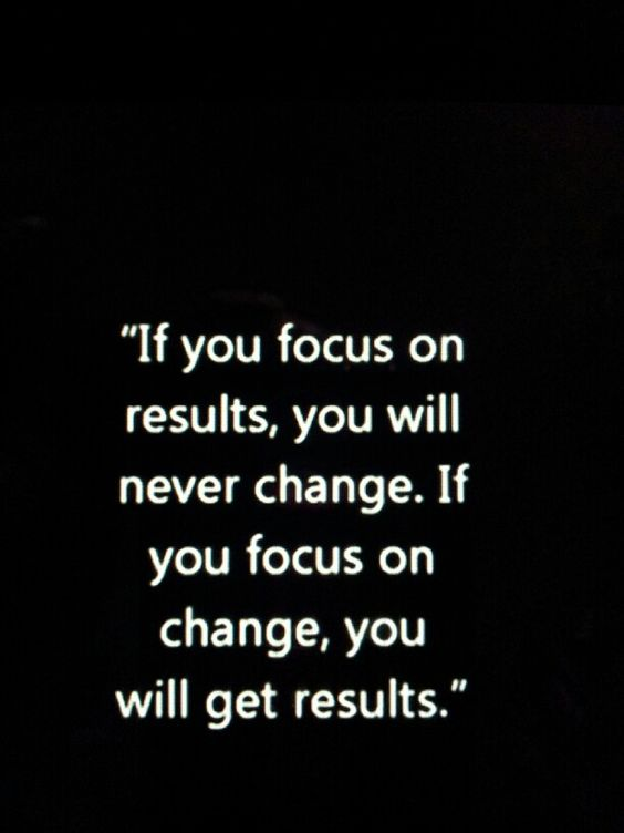 If you focus on results, you'll never change. If you focus on change, you'll get results.: