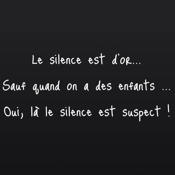 Le silence est d'or... Sauf quand on a des enfants... Oui, là le silence est suspect ! #citation #enfants: