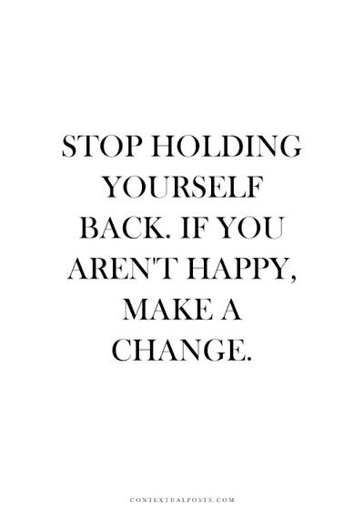 """""""Stop Holding Yourself Back. If You Aren't Happy, Make A"""