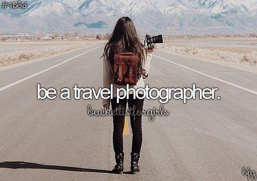bucket list- be a travel photographer.: