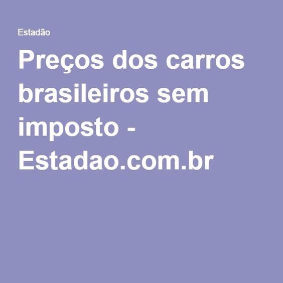 Preços dos carros brasileiros sem imposto - Estadao.com.br