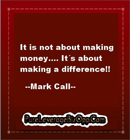 It never is a matter of making money, it is a matter of making a difference on everybody´s life. http://www.pureleveragebizopp.com