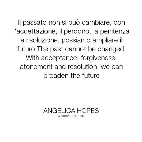 """Angelica Hopes - """"Il passato non si pu� cambiare, con l'accettazione, il perdono, la penitenza e risoluzione,..."""". acceptance, past, forgiveness, inspirational-living, coping-mechanism"""