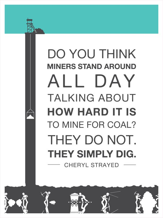 Do You Think Miners Stand Around All Day Talking About How Hard It Is To Mine For Coal? They Do Not.  They Simply Dig.: