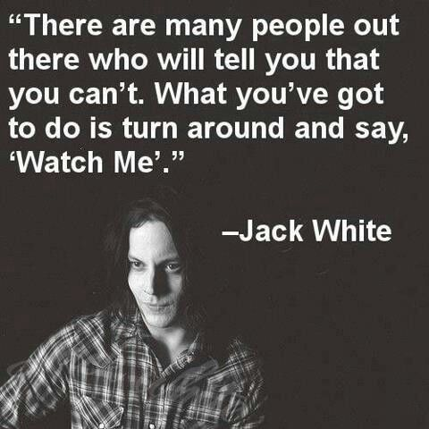 """There are many people out there who will tell you that you can't. What you've got to do is turn around and say: watch me."" -Jack White"