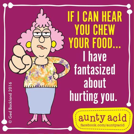 #AuntyAcidif I can hear you chew your food