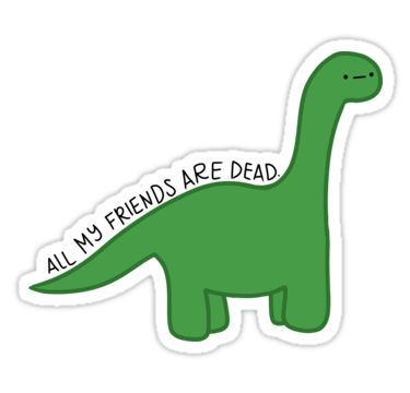 All My Friends Are Dead Dino Sticker By Samduongbrett Dinosaur
