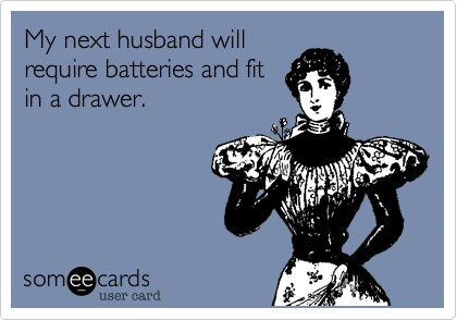 My next husband will require batteries and fit in a drawer.
