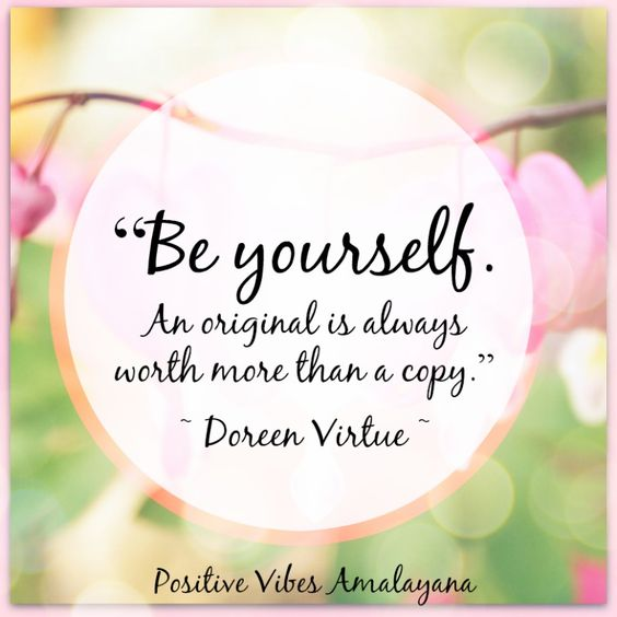 """Be yourself.  An original is always worth more than a copy.""   ~ Doreen Virtue ~"