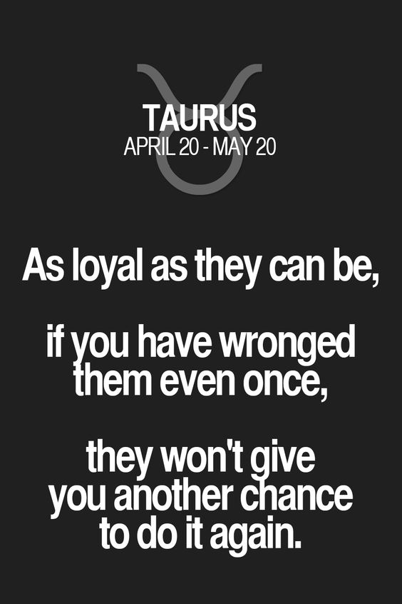As loyal as they can be, if you have wronged them even once, they won'tgive you another cliance to do it again. Taurus | Taurus Quotes | Taurus Zodiac Signs