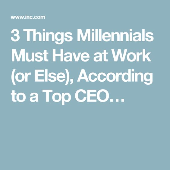3 Things Millennials Must Have at Work (or Else), According to a Top CEO…