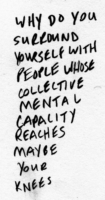Why do you surround yourself with people whose collective mental capacity reaches, maybe, your knees. #quotes