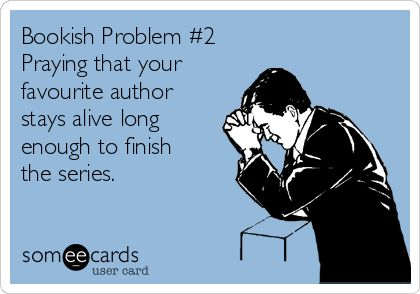 Bookish Problem #2 Praying that your favourite author stays alive long enough to finish the series.