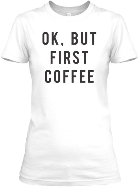 Ok But First Coffee Funny T Shirt White T-Shirt Front