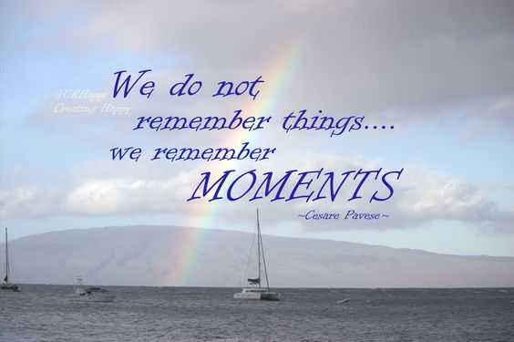 We do not remember things....we REMEMBER MOMENTS! Today concentrate on the MEMORIES YOUR CREATE with the ones YOU LOVE!!