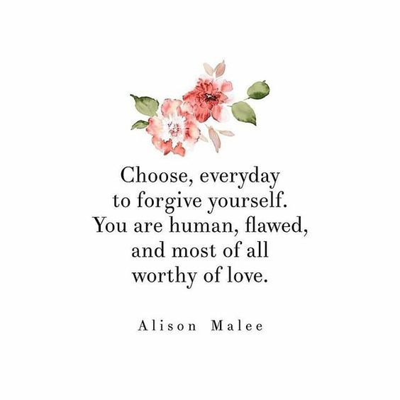 Choose, everyday to forgive yourself. You are human, flawed, and most of all worthy of love.