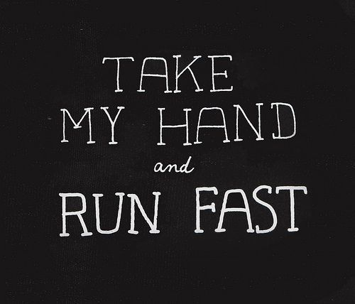 take my hand and run fast    love, love, love!