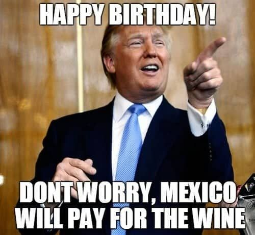 Mexico Pay For The Wine Trump Meme Funny Birthday Jokes Birthday Quotes Funny Birthday Jokes