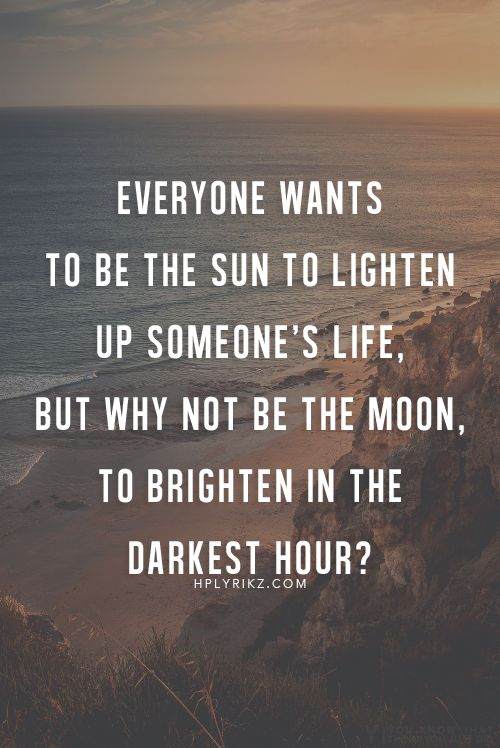 Everyone wants to be the sun to lighten up someone's life - but why not be the moon, to brighten in the darkest hour?: